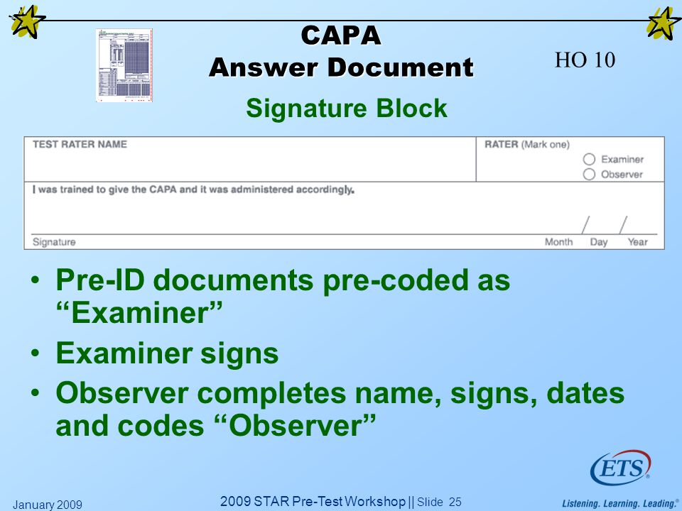 2009 STAR Pre-Test Workshop || Slide 25 January 2009 CAPA Answer Document Pre-ID documents pre-coded as Examiner Examiner signs Observer completes name, signs, dates and codes Observer Signature Block HO 10
