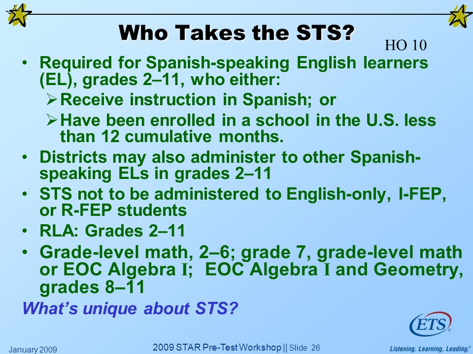 2009 STAR Pre-Test Workshop || Slide 26 January 2009 Who Takes the STS? Required for Spanish-speaking English learners (EL), grades 2–11, who either: