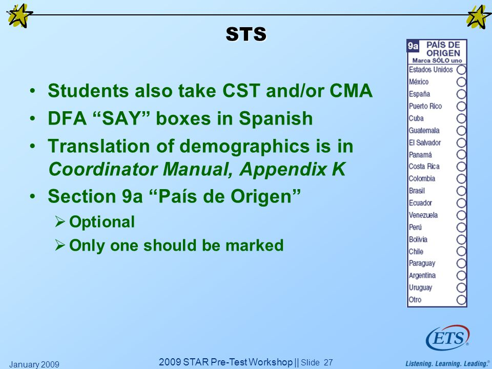 2009 STAR Pre-Test Workshop || Slide 27 January 2009 STS Students also take CST and/or CMA DFA SAY boxes in Spanish Translation of demographics is in Coordinator Manual, Appendix K Section 9a País de Origen  Optional  Only one should be marked