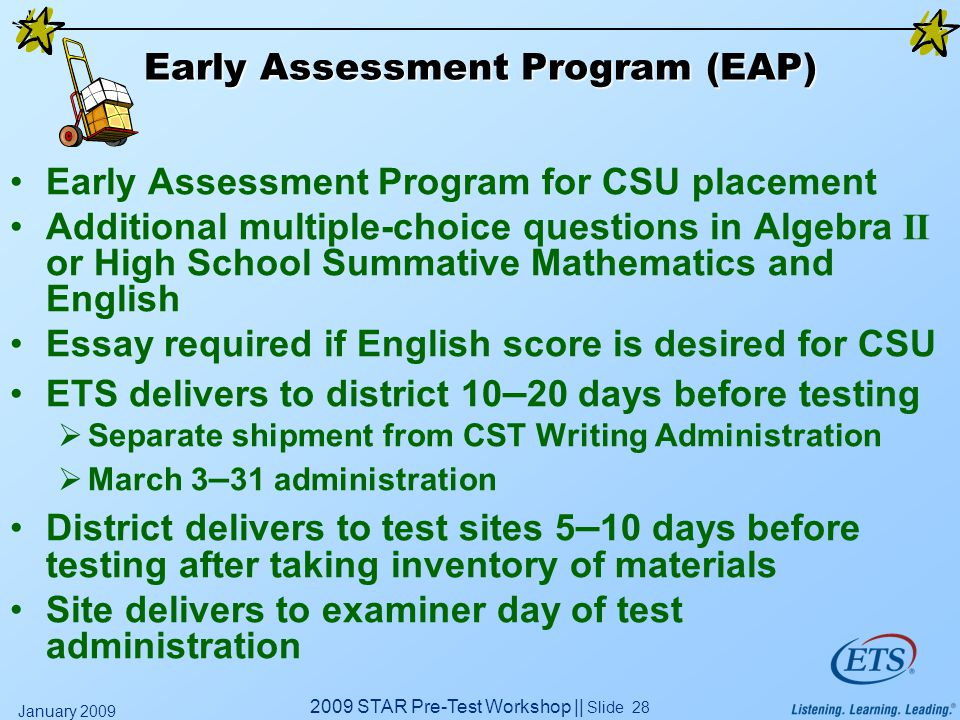 2009 STAR Pre-Test Workshop || Slide 28 January 2009 Early Assessment Program (EAP) Early Assessment Program for CSU placement Additional multiple-choice questions in Algebra II or High School Summative Mathematics and English Essay required if English score is desired for CSU ETS delivers to district 10 – 20 days before testing  Separate shipment from CST Writing Administration  March 3 – 31 administration District delivers to test sites 5 – 10 days before testing after taking inventory of materials Site delivers to examiner day of test administration