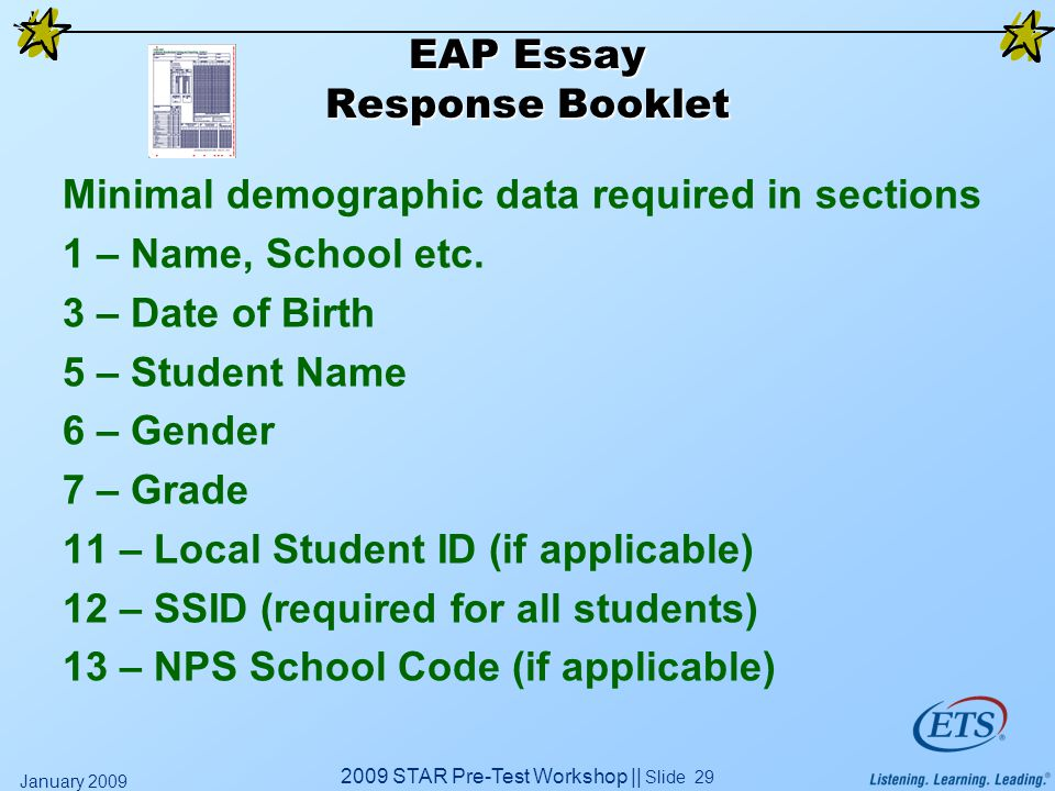 2009 STAR Pre-Test Workshop || Slide 29 January 2009 EAP Essay Response Booklet Minimal demographic data required in sections 1 – Name, School etc. 3