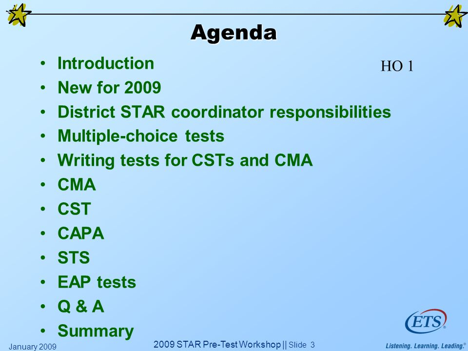 2009 STAR Pre-Test Workshop || Slide 3 January 2009 Agenda Introduction New for 2009 District STAR coordinator responsibilities Multiple-choice tests Writing tests for CSTs and CMA CMA CST CAPA STS EAP tests Q & A Summary HO 1
