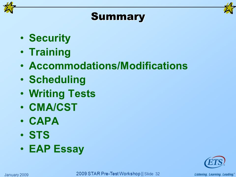 2009 STAR Pre-Test Workshop || Slide 32 January 2009 Summary Security Training Accommodations/Modifications Scheduling Writing Tests CMA/CST CAPA STS EAP Essay