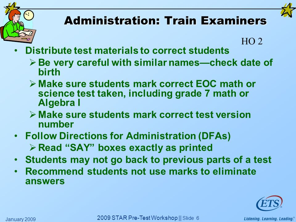 2009 STAR Pre-Test Workshop || Slide 6 January 2009 Administration: Train Examiners Distribute test materials to correct students  Be very careful wi