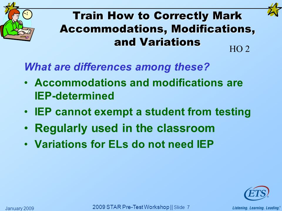 2009 STAR Pre-Test Workshop || Slide 7 January 2009 Train How to Correctly Mark Accommodations, Modifications, and Variations What are differences among these.