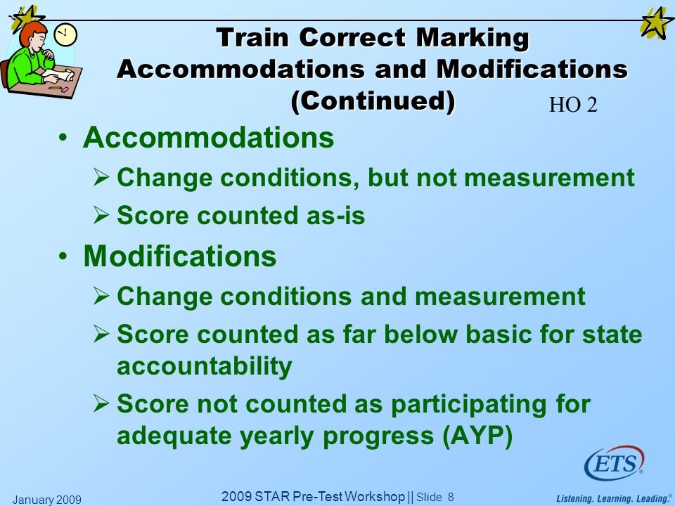 2009 STAR Pre-Test Workshop || Slide 8 January 2009 Train Correct Marking Accommodations and Modifications (Continued) Accommodations  Change conditions, but not measurement  Score counted as-is Modifications  Change conditions and measurement  Score counted as far below basic for state accountability  Score not counted as participating for adequate yearly progress (AYP) HO 2