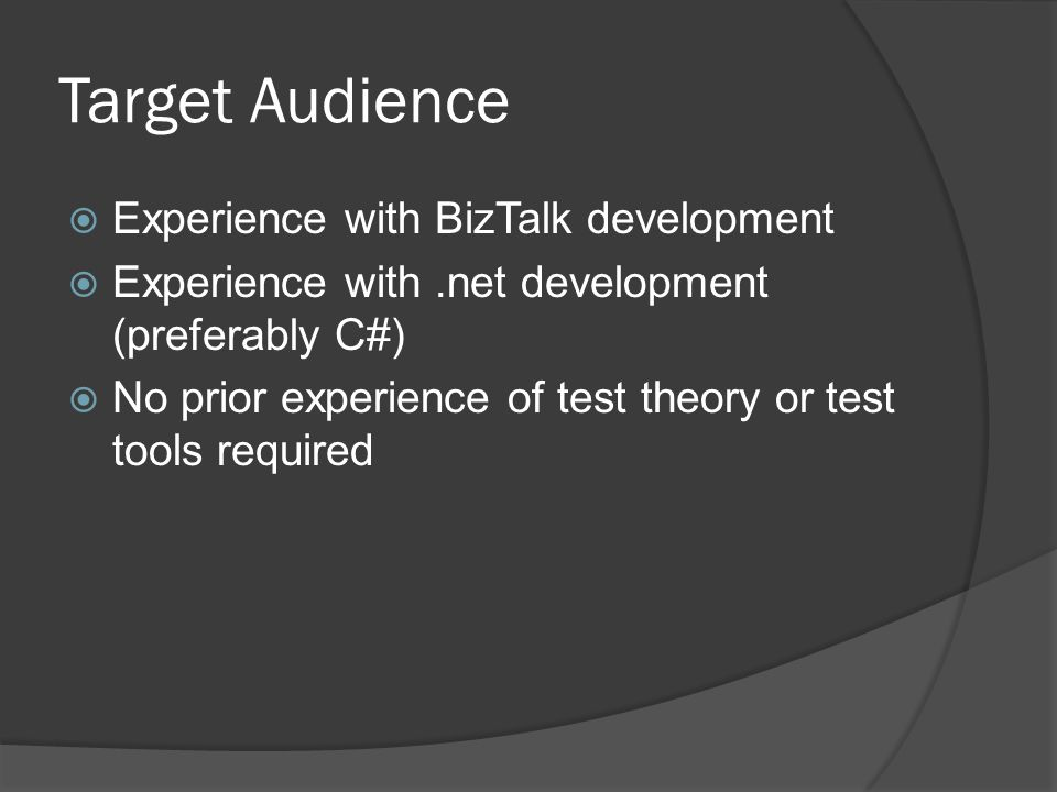 Target Audience  Experience with BizTalk development  Experience with.net development (preferably C#)  No prior experience of test theory or test t
