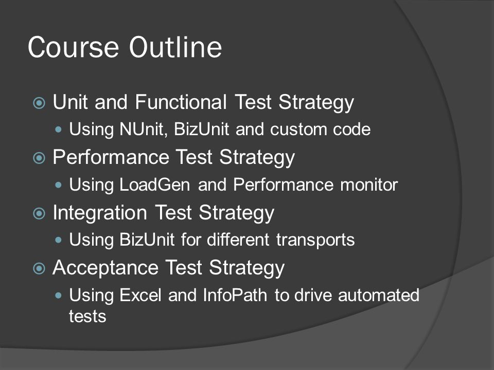 Course Outline  Unit and Functional Test Strategy Using NUnit, BizUnit and custom code  Performance Test Strategy Using LoadGen and Performance monitor  Integration Test Strategy Using BizUnit for different transports  Acceptance Test Strategy Using Excel and InfoPath to drive automated tests
