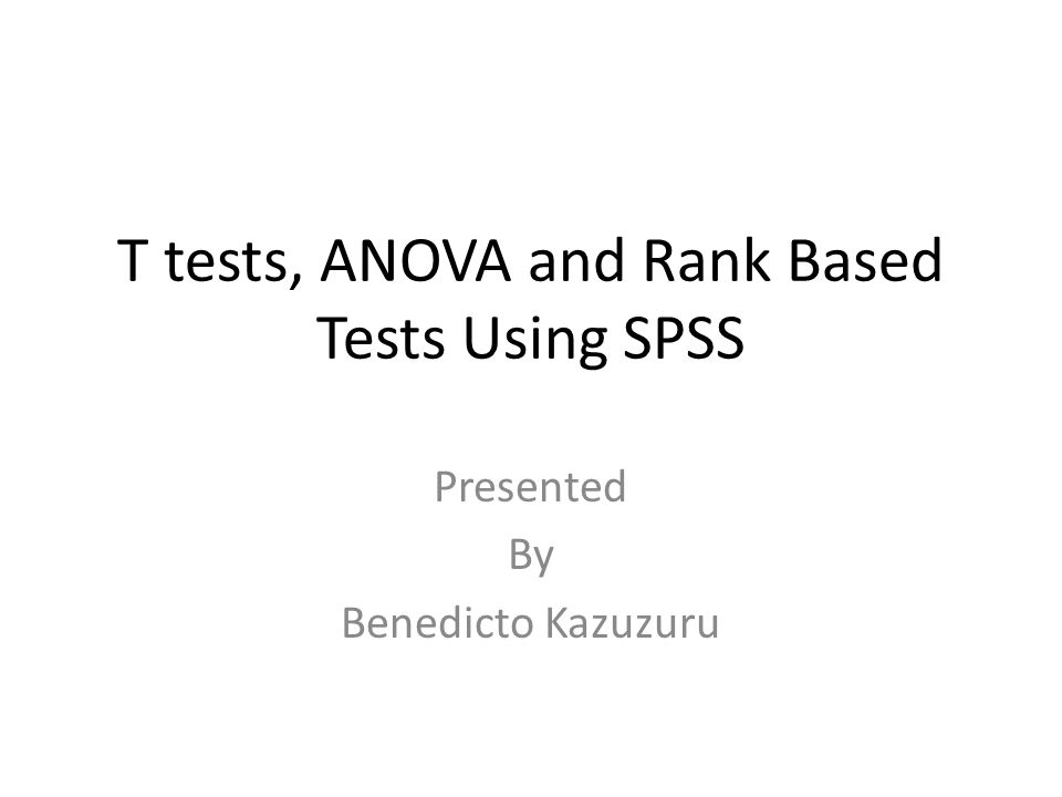T tests, ANOVA and Rank Based Tests Using SPSS Presented By Benedicto Kazuzuru