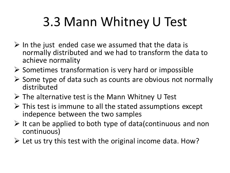 3.3 Mann Whitney U Test  In the just ended case we assumed that the data is normally distributed and we had to transform the data to achieve normalit