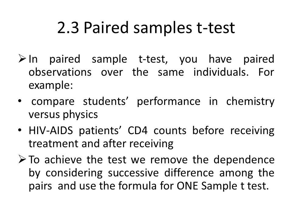 2.3 Paired samples t-test  In paired sample t-test, you have paired observations over the same individuals. For example: compare students' performanc