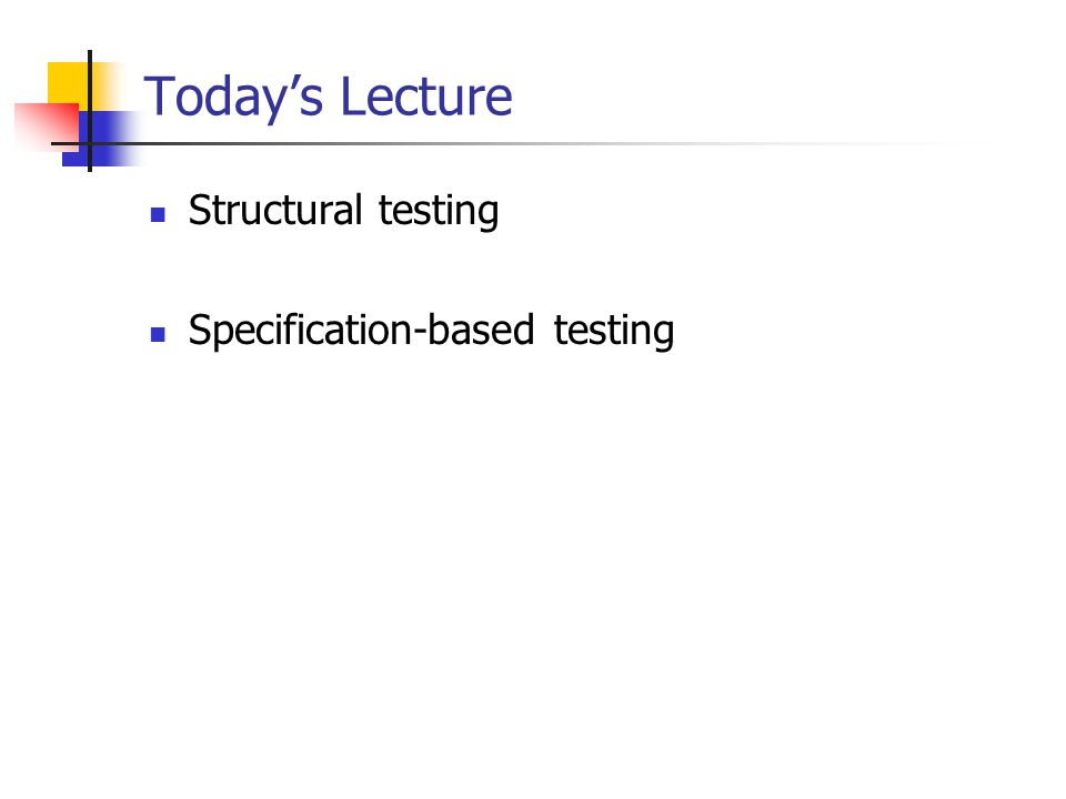 Today's Lecture Structural testing Specification-based testing