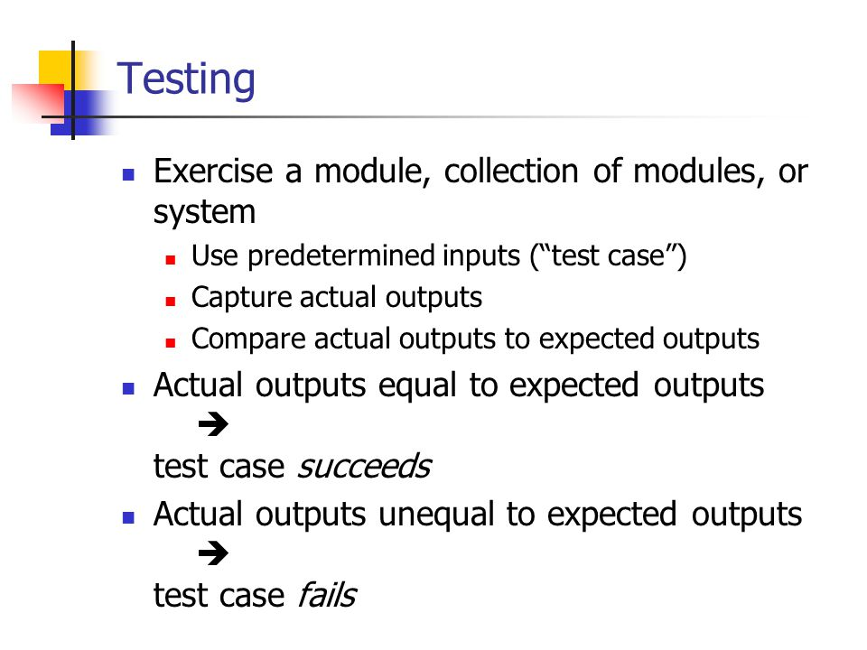 Testing Exercise a module, collection of modules, or system Use predetermined inputs ( test case ) Capture actual outputs Compare actual outputs to expected outputs Actual outputs equal to expected outputs  test case succeeds Actual outputs unequal to expected outputs  test case fails