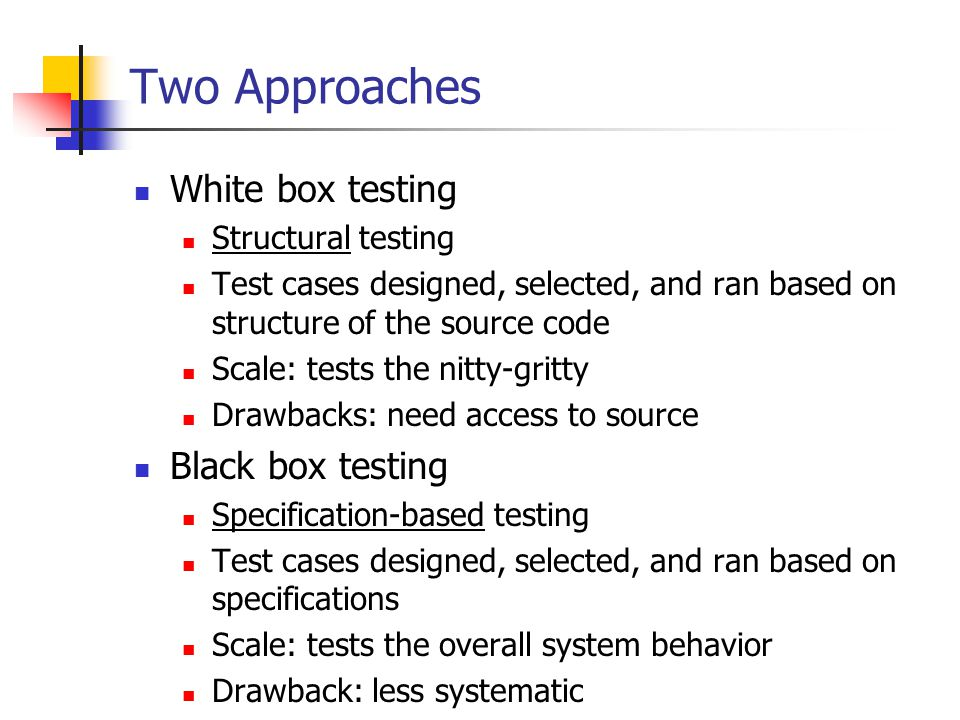 Two Approaches White box testing Structural testing Test cases designed, selected, and ran based on structure of the source code Scale: tests the nitty-gritty Drawbacks: need access to source Black box testing Specification-based testing Test cases designed, selected, and ran based on specifications Scale: tests the overall system behavior Drawback: less systematic