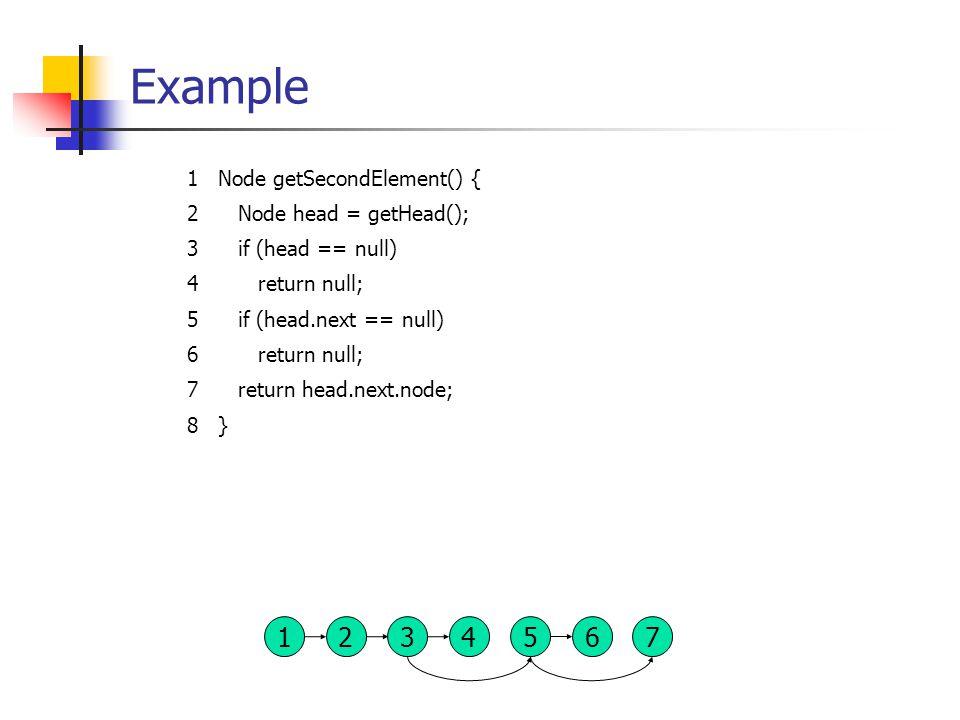 Example 1Node getSecondElement() { 2 Node head = getHead(); 3 if (head == null) 4 return null; 5 if (head.next == null) 6 return null; 7 return head.next.node; 8} 13 2456 7