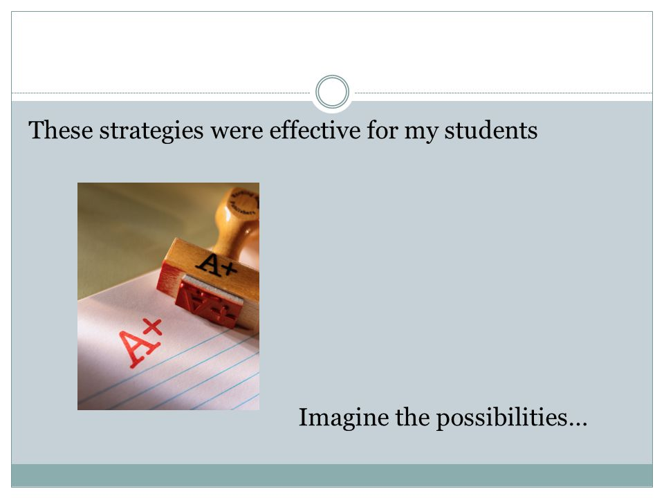 These strategies were effective for my students Imagine the possibilities…