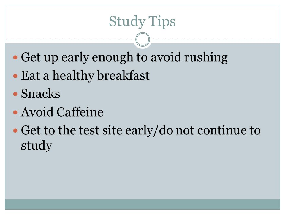 Study Tips Get up early enough to avoid rushing Eat a healthy breakfast Snacks Avoid Caffeine Get to the test site early/do not continue to study