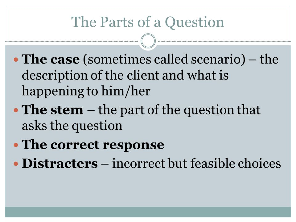The Parts of a Question The case (sometimes called scenario) – the description of the client and what is happening to him/her The stem – the part of the question that asks the question The correct response Distracters – incorrect but feasible choices
