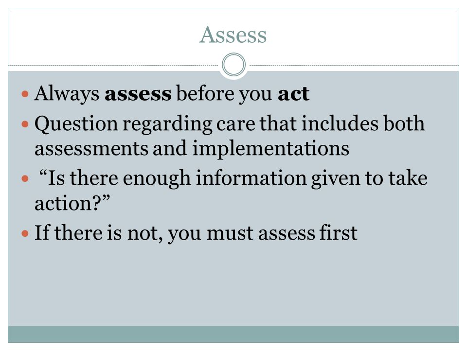 Assess Always assess before you act Question regarding care that includes both assessments and implementations Is there enough information given to take action? If there is not, you must assess first