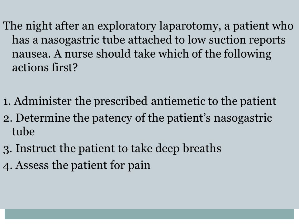 The night after an exploratory laparotomy, a patient who has a nasogastric tube attached to low suction reports nausea.