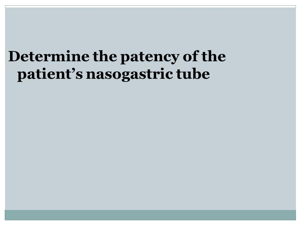 Determine the patency of the patient's nasogastric tube
