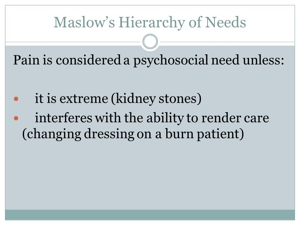Maslow's Hierarchy of Needs Pain is considered a psychosocial need unless: it is extreme (kidney stones) interferes with the ability to render care (changing dressing on a burn patient)