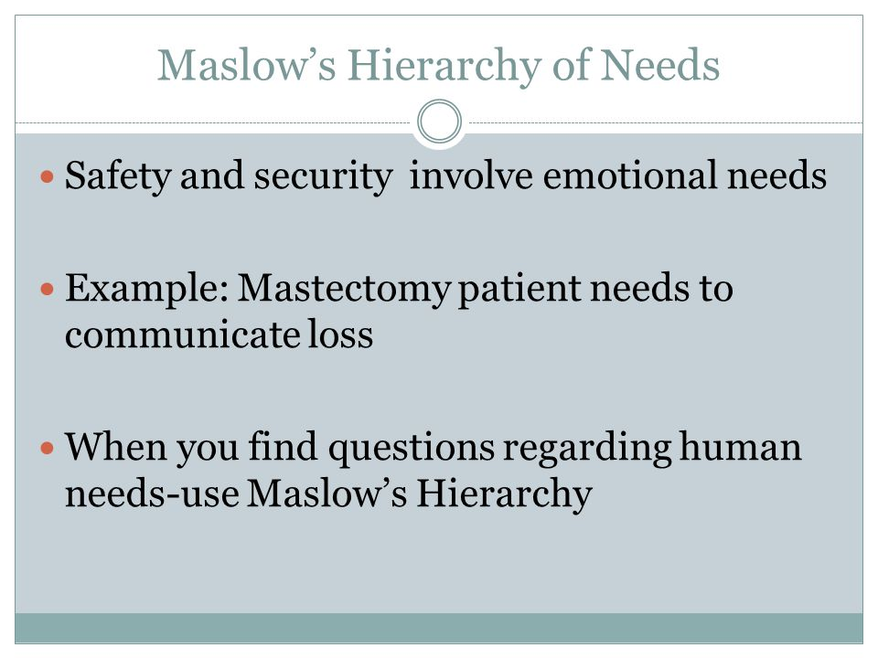 Maslow's Hierarchy of Needs Safety and security involve emotional needs Example: Mastectomy patient needs to communicate loss When you find questions regarding human needs-use Maslow's Hierarchy