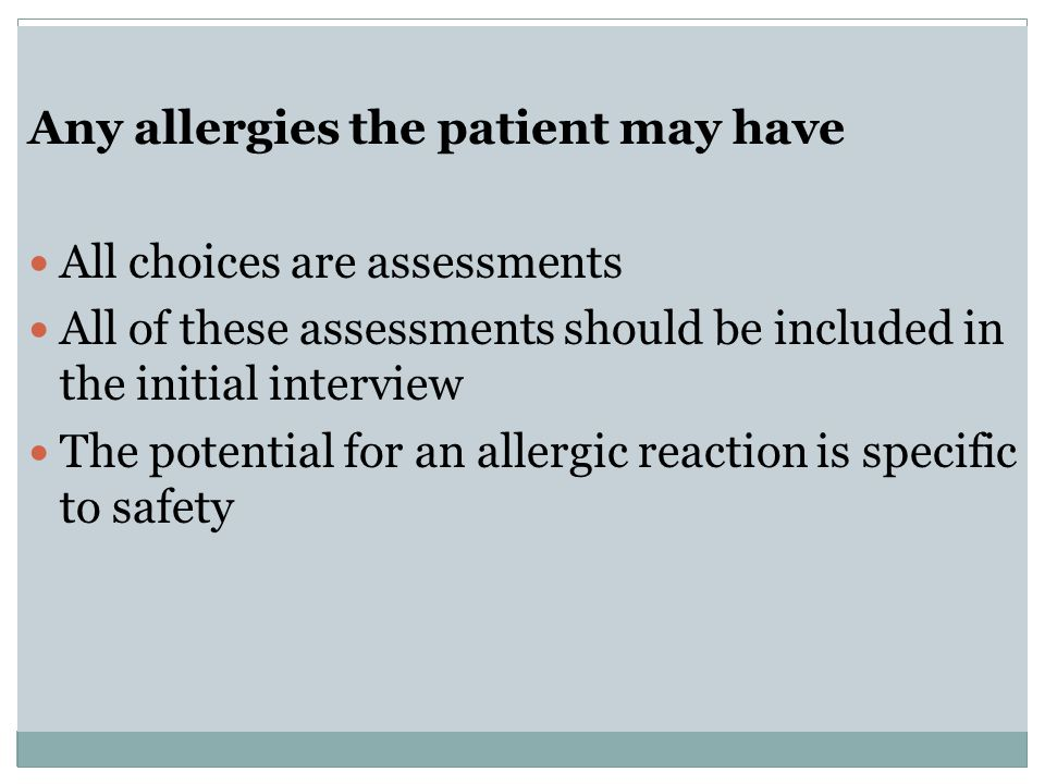 Any allergies the patient may have All choices are assessments All of these assessments should be included in the initial interview The potential for an allergic reaction is specific to safety