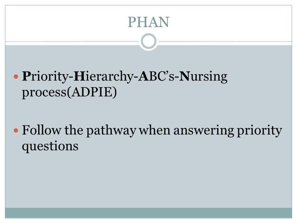 PHAN Priority-Hierarchy-ABC's-Nursing process(ADPIE) Follow the pathway when answering priority questions