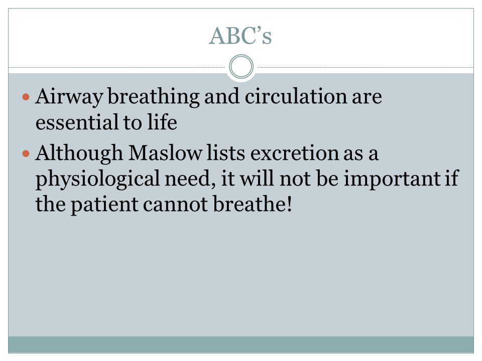 ABC's Airway breathing and circulation are essential to life Although Maslow lists excretion as a physiological need, it will not be important if the patient cannot breathe!