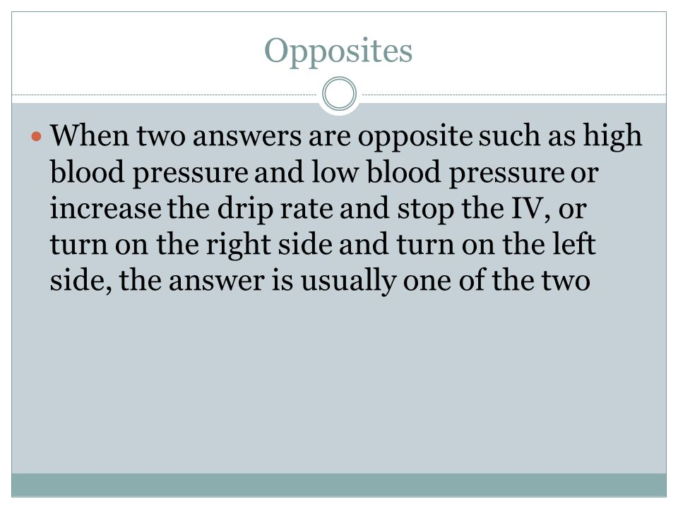 Opposites When two answers are opposite such as high blood pressure and low blood pressure or increase the drip rate and stop the IV, or turn on the right side and turn on the left side, the answer is usually one of the two