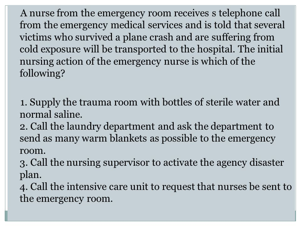 A nurse from the emergency room receives s telephone call from the emergency medical services and is told that several victims who survived a plane crash and are suffering from cold exposure will be transported to the hospital.