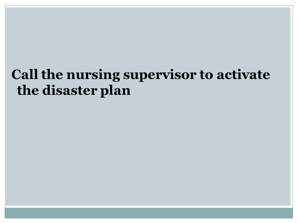 Call the nursing supervisor to activate the disaster plan