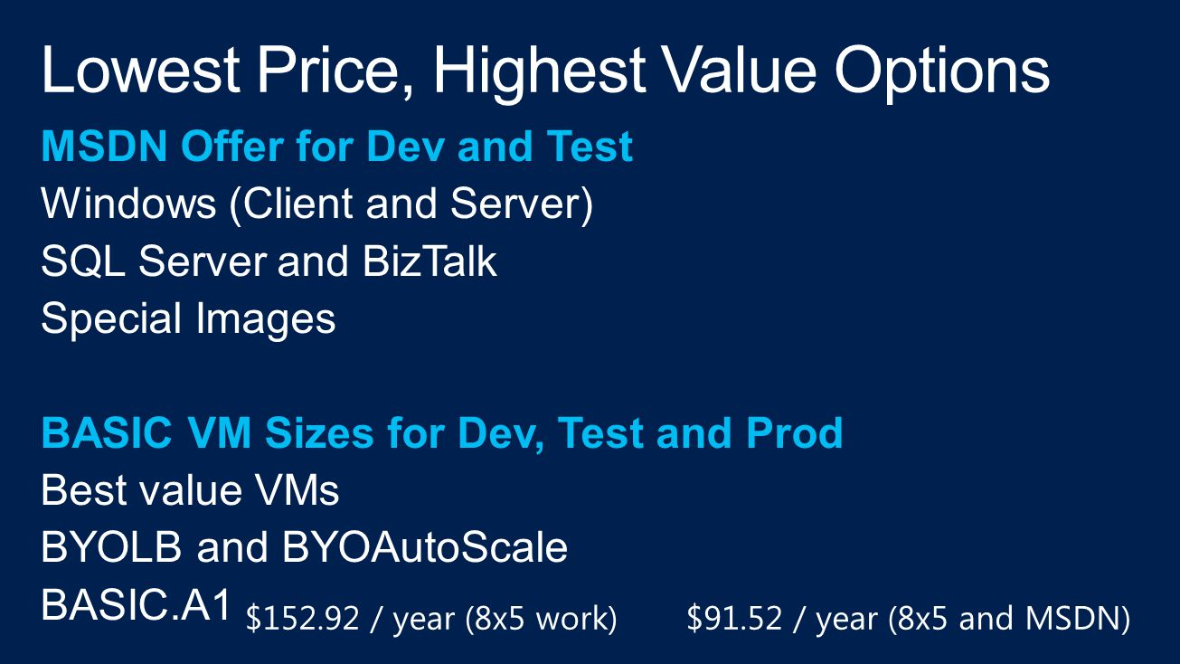 MSDN Offer for Dev and Test Windows (Client and Server) SQL Server and BizTalk Special Images BASIC VM Sizes for Dev, Test and Prod Best value VMs BYOLB and BYOAutoScale BASIC.A1 $152.92 / year (8x5 work)$91.52 / year (8x5 and MSDN)