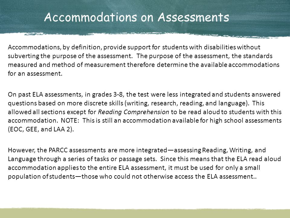 Accommodations on Assessments Accommodations, by definition, provide support for students with disabilities without subverting the purpose of the assessment.