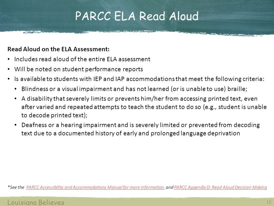 12 Louisiana Believes Read Aloud on the ELA Assessment: Includes read aloud of the entire ELA assessment Will be noted on student performance reports Is available to students with IEP and IAP accommodations that meet the following criteria: Blindness or a visual impairment and has not learned (or is unable to use) braille; A disability that severely limits or prevents him/her from accessing printed text, even after varied and repeated attempts to teach the student to do so (e.g., student is unable to decode printed text); Deafness or a hearing impairment and is severely limited or prevented from decoding text due to a documented history of early and prolonged language deprivation *See the PARCC Accessibility and Accommodations Manual for more information.