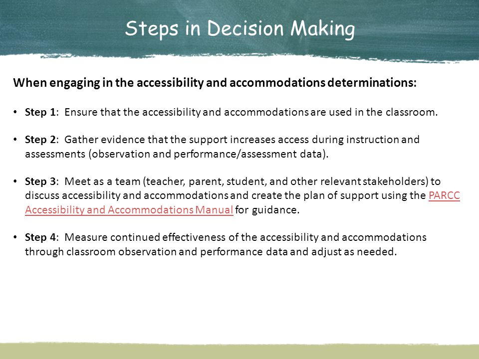 Steps in Decision Making When engaging in the accessibility and accommodations determinations: Step 1: Ensure that the accessibility and accommodations are used in the classroom.