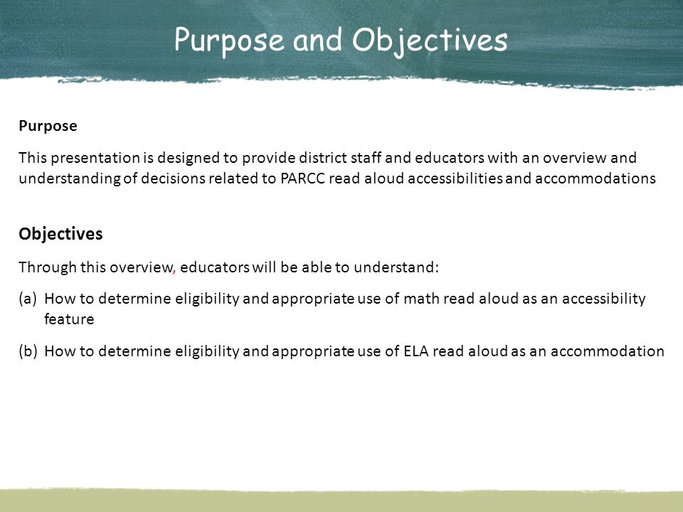 Purpose and Objectives Purpose This presentation is designed to provide district staff and educators with an overview and understanding of decisions related to PARCC read aloud accessibilities and accommodations Objectives Through this overview, educators will be able to understand: (a)How to determine eligibility and appropriate use of math read aloud as an accessibility feature (b)How to determine eligibility and appropriate use of ELA read aloud as an accommodation