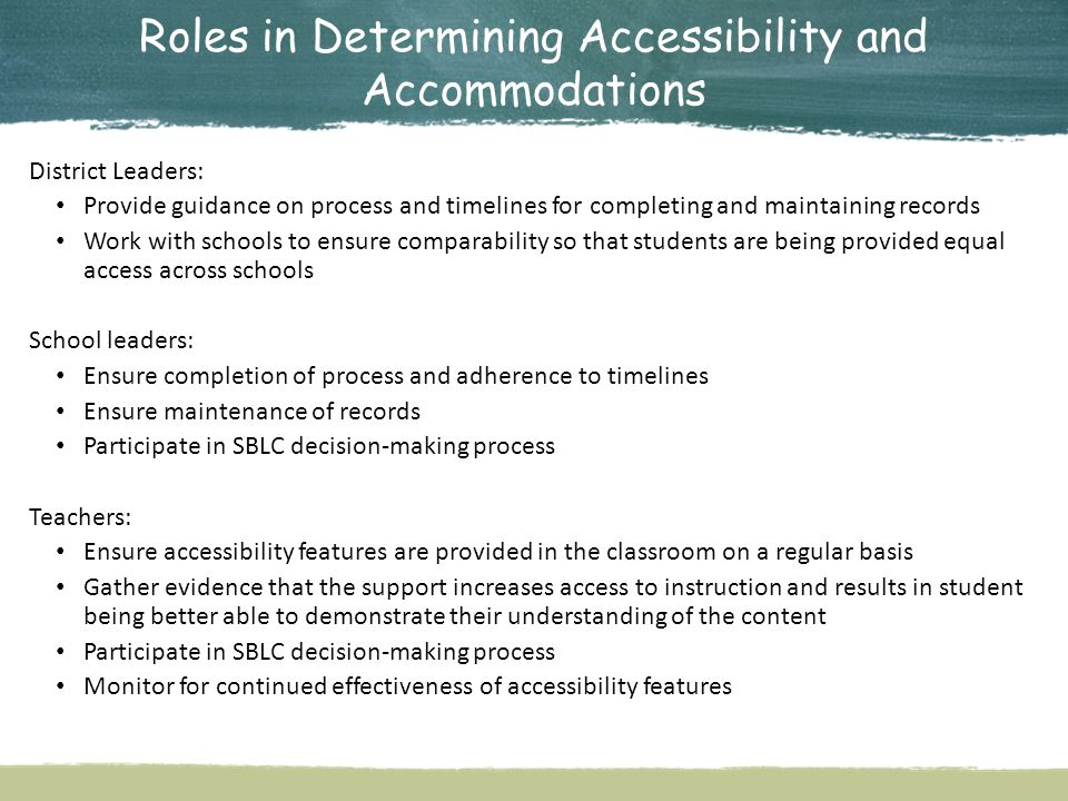 Roles in Determining Accessibility and Accommodations District Leaders: Provide guidance on process and timelines for completing and maintaining records Work with schools to ensure comparability so that students are being provided equal access across schools School leaders: Ensure completion of process and adherence to timelines Ensure maintenance of records Participate in SBLC decision-making process Teachers: Ensure accessibility features are provided in the classroom on a regular basis Gather evidence that the support increases access to instruction and results in student being better able to demonstrate their understanding of the content Participate in SBLC decision-making process Monitor for continued effectiveness of accessibility features