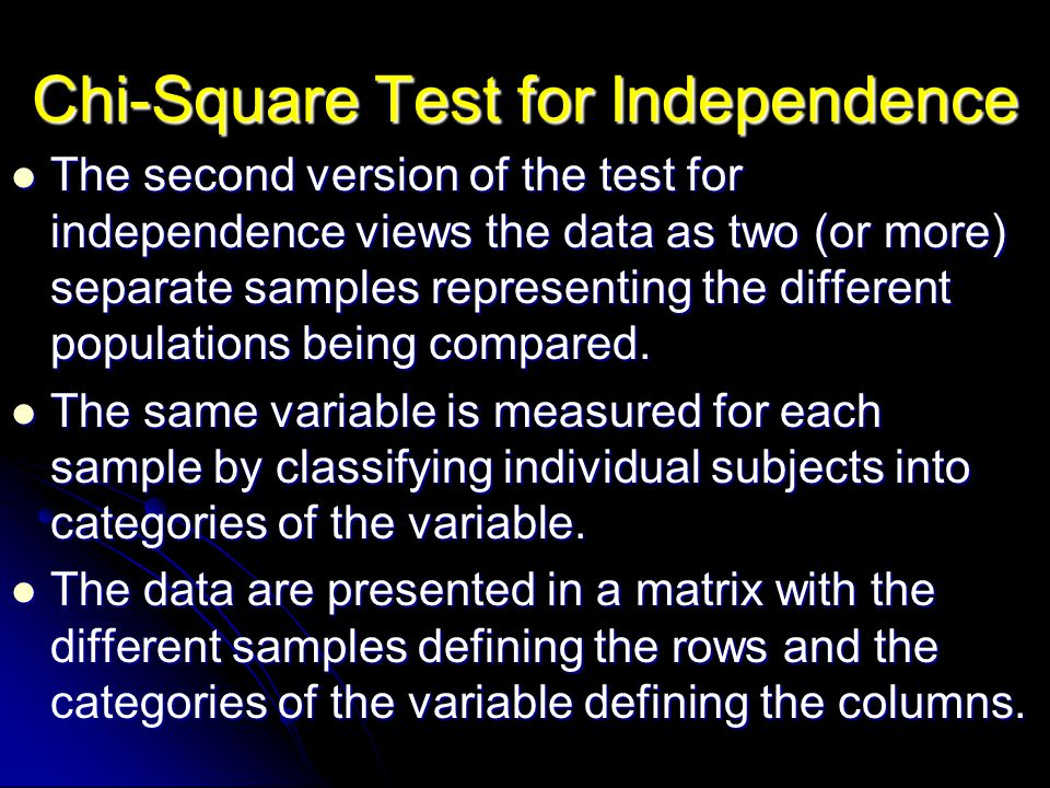 The second version of the test for independence views the data as two (or more) separate samples representing the different populations being compared.