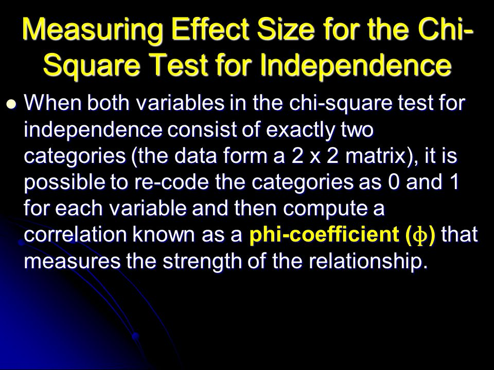 Measuring Effect Size for the Chi- Square Test for Independence When both variables in the chi-square test for independence consist of exactly two categories (the data form a 2 x 2 matrix), it is possible to re-code the categories as 0 and 1 for each variable and then compute a correlation known as a phi-coefficient ( ɸ ) that measures the strength of the relationship.