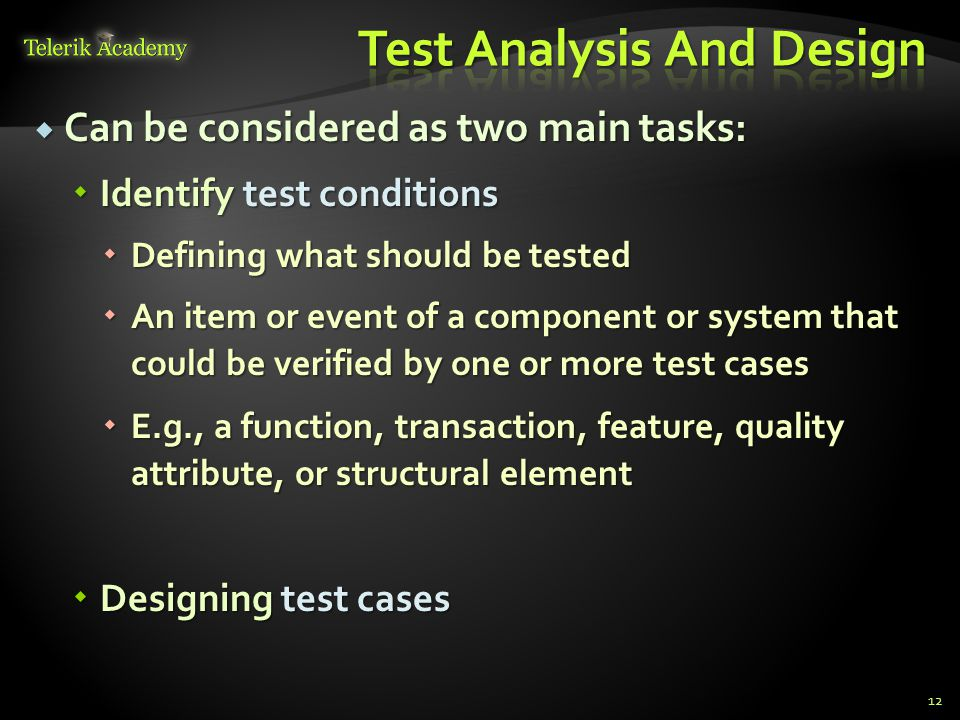  Can be considered as two main tasks:  Identify test conditions  Defining what should be tested  An item or event of a component or system that could be verified by one or more test cases  E.g., a function, transaction, feature, quality attribute, or structural element  Designing test cases 12