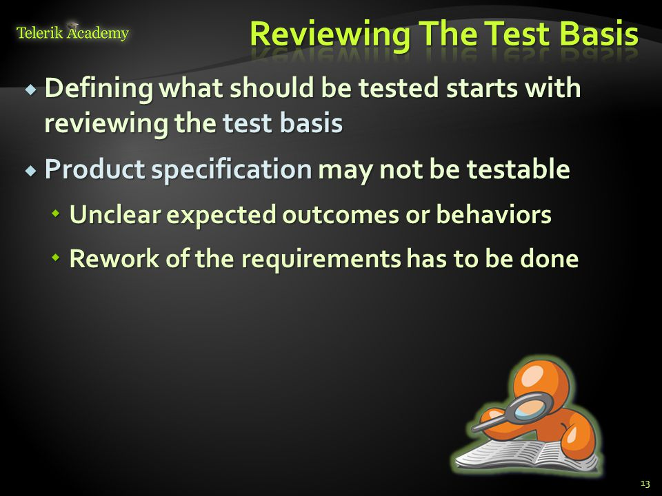  Defining what should be tested starts with reviewing the test basis  Product specification may not be testable  Unclear expected outcomes or behaviors  Rework of the requirements has to be done 13