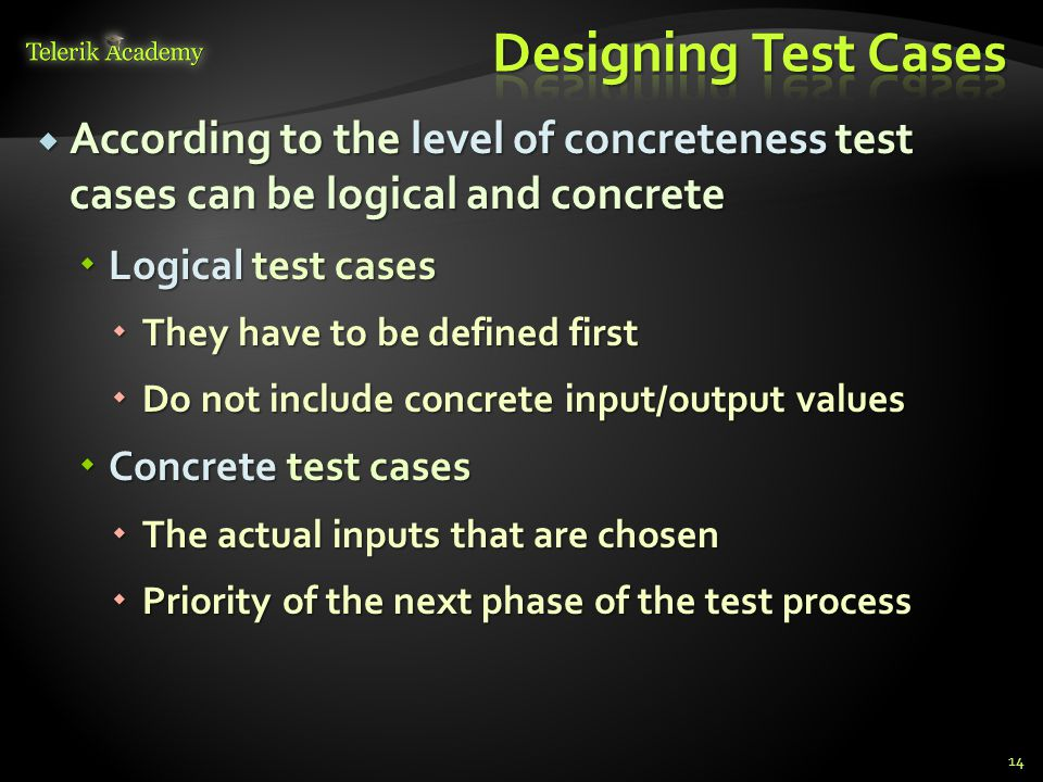  According to the level of concreteness test cases can be logical and concrete  Logical test cases  They have to be defined first  Do not include