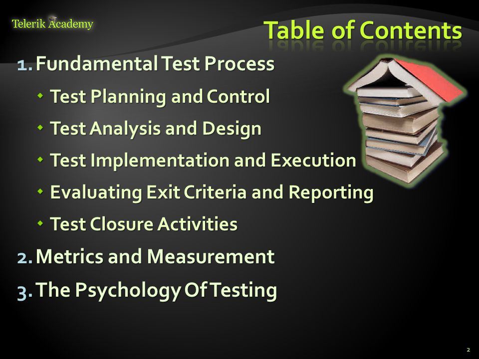 1.Fundamental Test Process  Test Planning and Control  Test Analysis and Design  Test Implementation and Execution  Evaluating Exit Criteria and Reporting  Test Closure Activities 2.Metrics and Measurement 3.The Psychology Of Testing 2