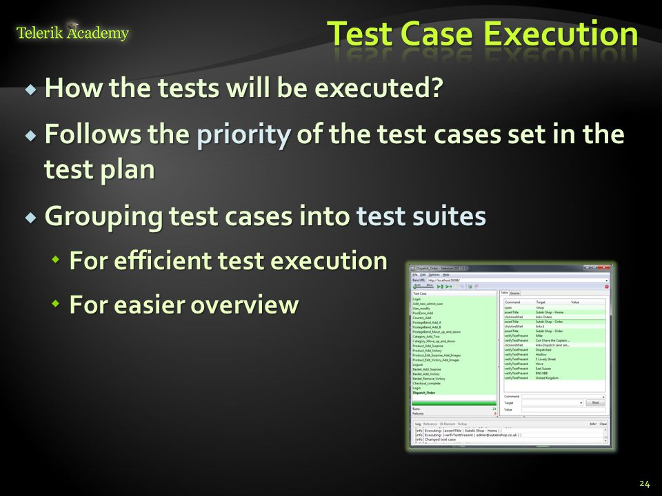  How the tests will be executed?  Follows the priority of the test cases set in the test plan  Grouping test cases into test suites  For efficient