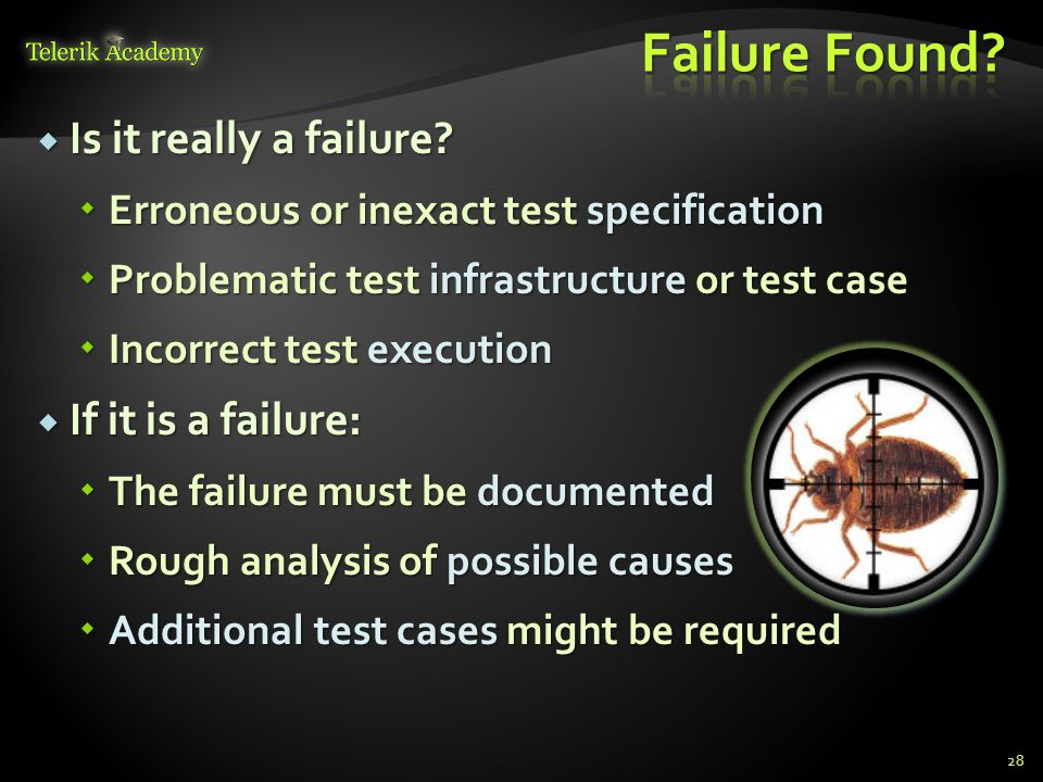  Is it really a failure?  Erroneous or inexact test specification  Problematic test infrastructure or test case  Incorrect test execution  If it