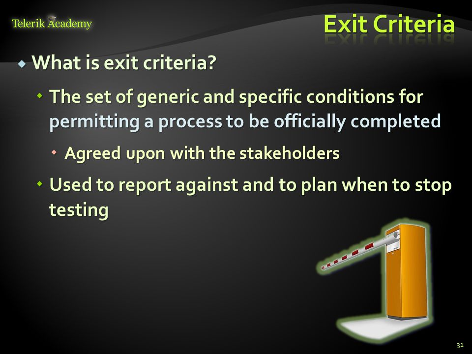  What is exit criteria?  The set of generic and specific conditions for permitting a process to be officially completed  Agreed upon with the stake