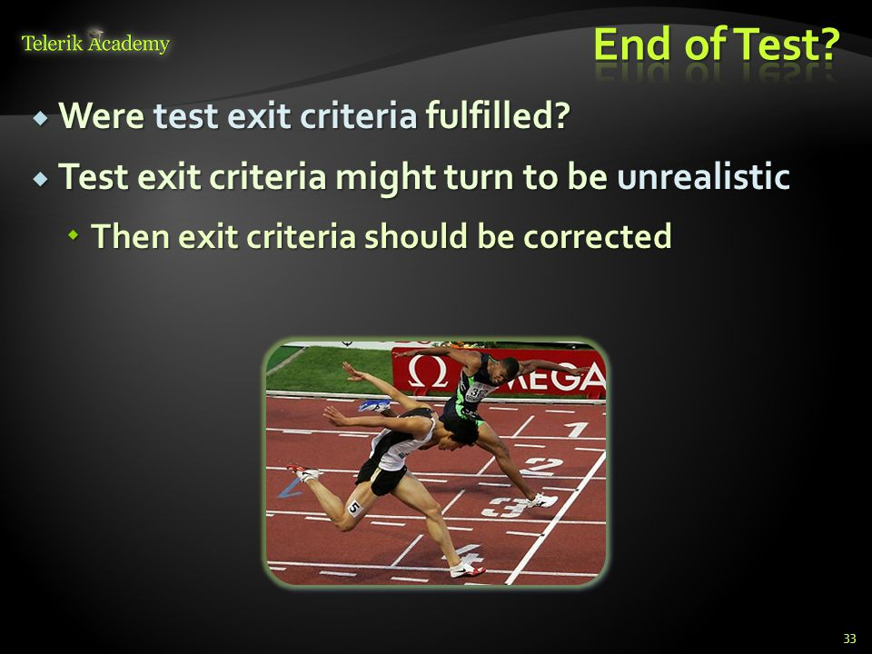  Were test exit criteria fulfilled?  Test exit criteria might turn to be unrealistic  Then exit criteria should be corrected 33