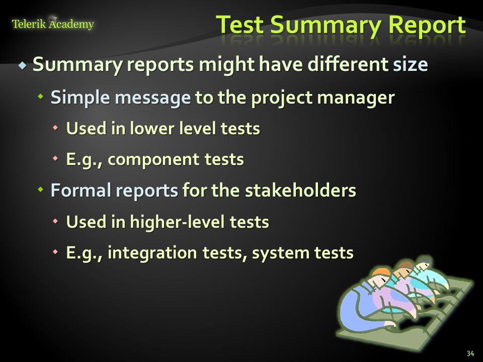  Summary reports might have different size  Simple message to the project manager  Used in lower level tests  E.g., component tests  Formal reports for the stakeholders  Used in higher-level tests  E.g., integration tests, system tests 34